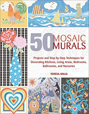 50 Mosaic Murals: Projects and Step-By-Step Techniques for Decorating Kitchens, Living Areas, Bedrooms, Bathrooms, and Nurseries 9781570763632
