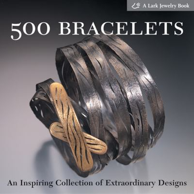 500 Bracelets: An Inspiring Collection of Extraordinary Designs 9781579904807