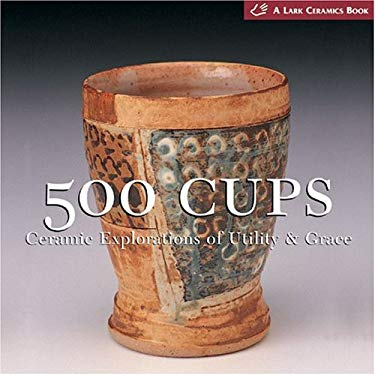 500 Cups: Ceramic Explorations of Utility & Grace 9781579905934