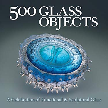 500 Glass Objects: A Celebration of Functional & Sculptural Glass 9781579906931
