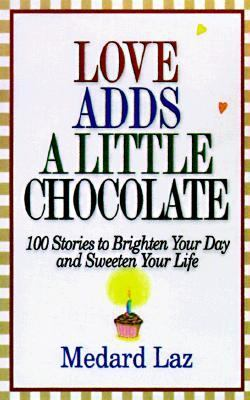 Love Adds a Little Chocolate: 100 Stories to Brighten Your Day and Sweeten Your Life 9781570426032