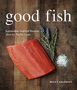 Good Fish: Sustainable Seafood Recipes from the Pacific Coast 9781570616624