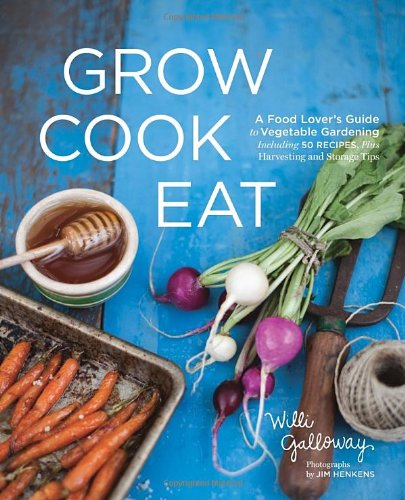Grow Cook Eat: A Food Lover's Guide to Vegetable Gardening, Including 50 Recipes, Plus Harvesting and Storage Tips 9781570617317