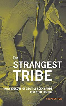The Strangest Tribe: How a Group of Seattle Rock Bands Invented Grunge 9781570617430