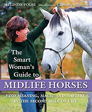 The Smart Woman's Guide to Midlife Horses: Finding Meaning, Magic and Mastery in the Second Half of Life 9781570764660