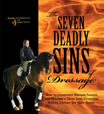 The Seven Deadly Sins of Dressage: How to Overcome Human Nature and Become a More Just, Generous Riding Partner for Your Horse 9781570764851