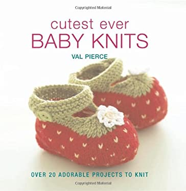 Cutest Ever Baby Knits: Over 20 Adorable Projects to Knit 9781570764905