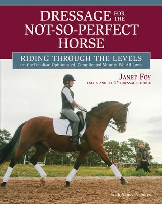 Dressage for the Not-So-Perfect Horse: Riding Through the Levels on the Peculiar, Opinionated, Complicated Mounts We All Love 9781570765094