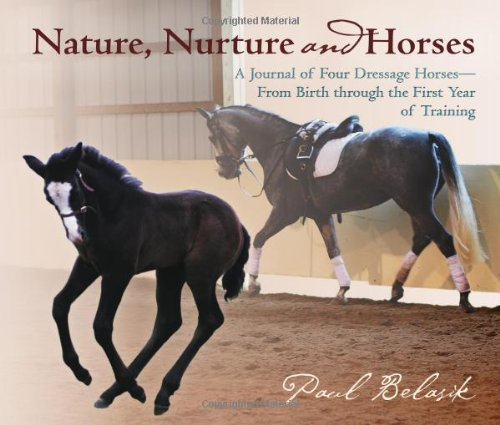 Nature, Nurture and Horses: A Journal of Four Dressage Horses-From Birth Through the First Year of Training