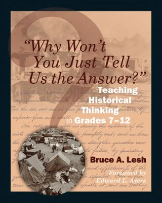 Why Won't You Just Tell Us the Answer?: Teaching Historical Thinking in Grades 7-12 9781571108128