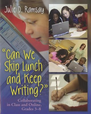 Can We Skip Lunch and Keep Writing?: Collaborating in Class and Online, Grades 3-8 9781571108470