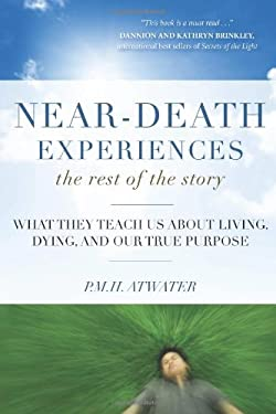 Near-Death Experiences, the Rest of the Story: What They Teach Us about Living and Dying and Our True Purpose 9781571746511