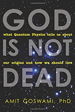 God Is Not Dead: What Quantum Physics Tells Us about Our Origins and How We Should Live 9781571746733
