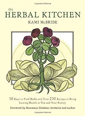 The Herbal Kitchen: 50 Easy-To-Find Herbs and Over 250 Recipes to Bring Lasting Health to You and Your Family 9781573244213