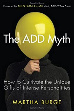 The ADD Myth: How to Cultivate the Unique Gifts of Intense Personalities 9781573245821
