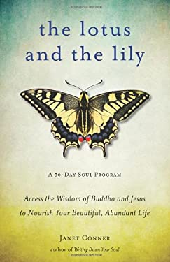 The Lotus and the Lily: Access the Wisdom of Buddha and Jesus to Nourish Your Beautiful, Abundant Life 9781573245869