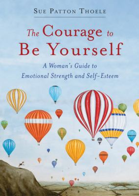 Courage to Be Yourself : A Woman's Guide to Emotional Strength and Self-Esteem
