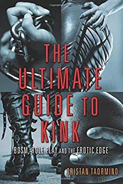 The Ultimate Guide to Kink: BDSM, Role Play and the Erotic Edge 9781573447799