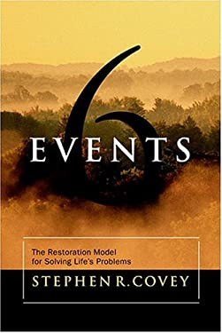 Six Events : The Restoration Model for Solving Life's Problems - Covey, Stephen R.