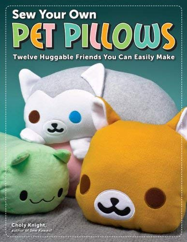 Sew Your Own Pet Pillows: Twelve Huggable Friends You Can Easily Make 9781574213430