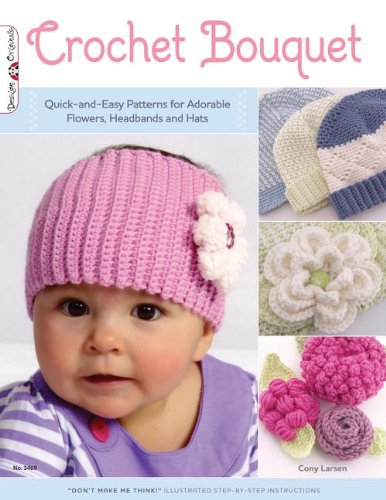 Crochet Bouquet: Quick-And-Easy Patterns for Adorable Flowers, Headbands and Hats 9781574213461