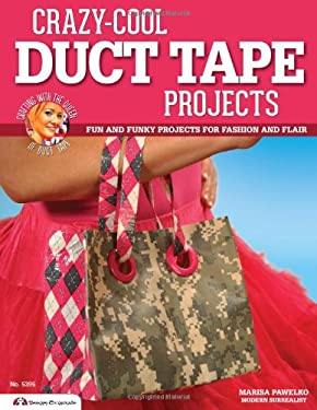 Crazy-Cool Duct Tape Projects: Fun and Funky Projects for Fashion and Flair 9781574214246