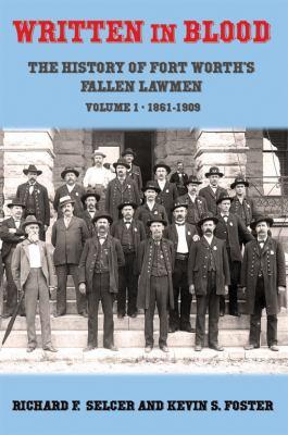 Written in Blood: The History of Fort Worth's Fallen Lawmen, Volume 1, 1861-1909