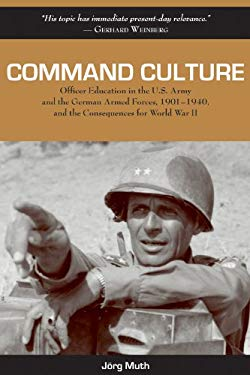 Command Culture: Officer Education in the U.S. Army and the German Armed Forces, 1901-1940, and the Consequences for World War II 9781574413038