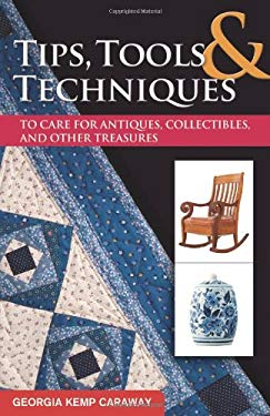 Tips, Tools & Techniques to Care for Antiques, Collectibles, and Other Treasures 9781574414516