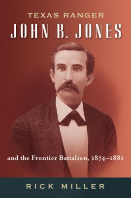 Texas Ranger John B. Jones and the Frontier Battalion, 1874-1881 9781574414677