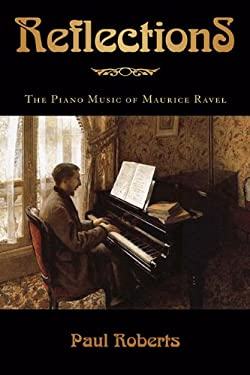Reflections: The Piano Music of Maurice Ravel 9781574672022