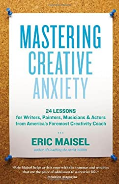 Mastering Creative Anxiety: 24 Lessons for Writers, Painters, Musicians & Actors from America's Foremost Creativity Coach 9781577319320