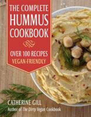 The Complete Hummus Cookbook: Over 100 Recipes - Vegan-Friendly