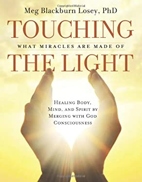 Touching the Light: What Miracles Are Made of: Healing Body, Mind, and Spirit by Merging with God Consciousness 9781578634620