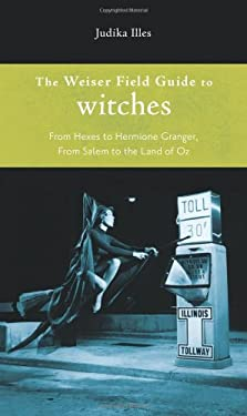 The Weiser Field Guide to Witches: From Hexes to Hermione Granger, from Salem to the Land of Oz 9781578634798