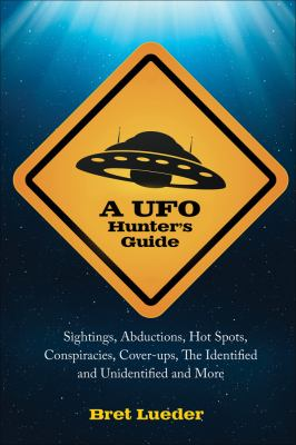 A UFO Hunter's Guide: Sightings, Abductions, Hot Spots, Conspiracies, Coverups, the Identified and Unidentified, and More 9781578634873