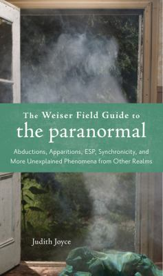 The Weiser Field Guide to the Paranormal: Abductions, Apparitions, ESP, Synchronicity, and More Unexplained Phenomena from Other Realms 9781578634880