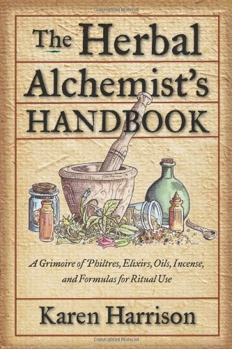 The Herbal Alchemist's Handbook: A Grimoire of Philtres, Elixirs, Oils, Incense, and Formulas for Ritual Use 9781578634910