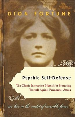 Psychic Self-Defense: The Classic Instruction Manual for Protecting Yourself Against Paranormal Attack 9781578635092