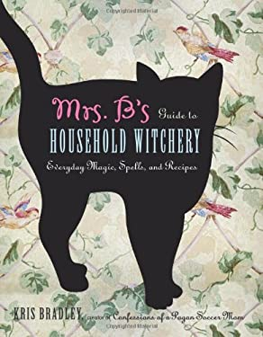 Mrs. B's Guide to Household Witchery: Everyday Magic, Spells, and Recipes 9781578635153