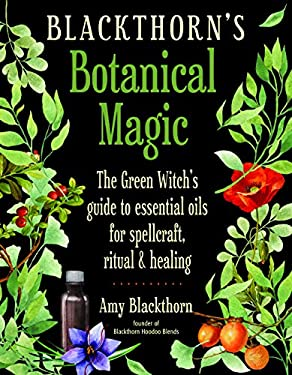 Blackthorn's Botanical Magic: The Green Witchs Guide to Essential Oils for Spellcraft, Ritual & Healing