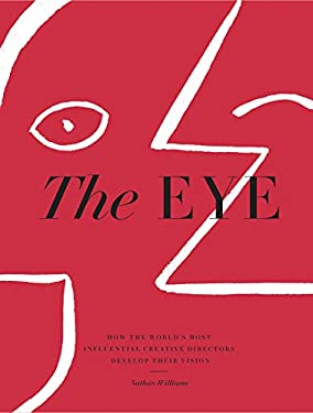 The Eye: How the Worlds Most Influential Creative Directors Develop Their Vision