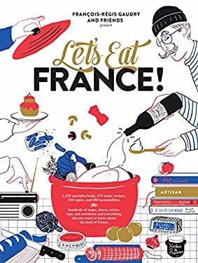 Let's Eat France!: 1,250 specialty foods, 375 iconic recipes, 350 topics, 260 personalities, plus hundreds of maps, charts, tricks, tips, and ... you