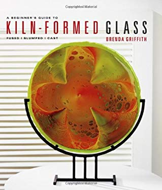 A Beginner's Guide to Kiln-Formed Glass: Fused, Slumped, Cast 9781579909093