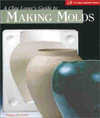 A Clay Lover's Guide to Making Molds: Designing * Making * Using 9781579901868