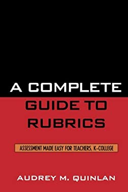 A Complete Guide to Rubrics: Assessment Made Easy for Teachers, K-College 9781578864713