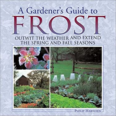A Gardener's Guide to Frost: Outwit the Weather and Extend the Spring and Fall Seasons 9781572235762
