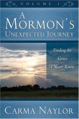 A Mormon's Unexpected Journey: Finding the Grace I Never Knew; Volume 1 9781579217587