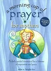 A Morning Cup of Prayer for Mothers: A Daily Guided Devotional for a Lifetime of Inspiration and Peace [With CD] 7102286