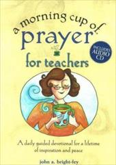 A Morning Cup of Prayer for Teachers: A Daily Guided Devotional for a Lifetime of Inspiration and Peace [With CD] 7102287